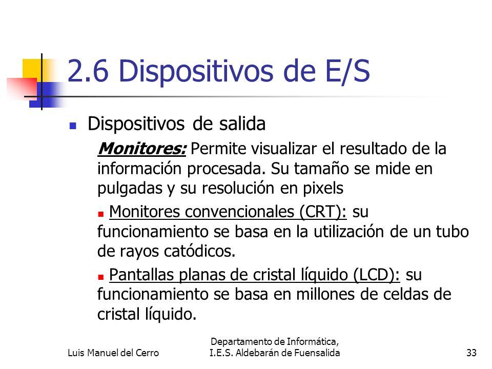 2.6 Dispositivos de E/S Dispositivos de salida Monitores: Permite visualizar el resultado de la información procesada. Su tamaño se mide en pulgadas y