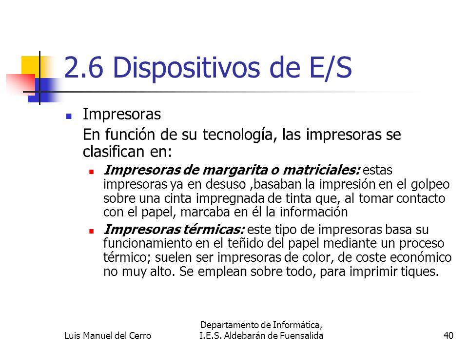 2.6 Dispositivos de E/S Impresoras En función de su tecnología, las impresoras se clasifican en: Impresoras de margarita o matriciales: estas impresor