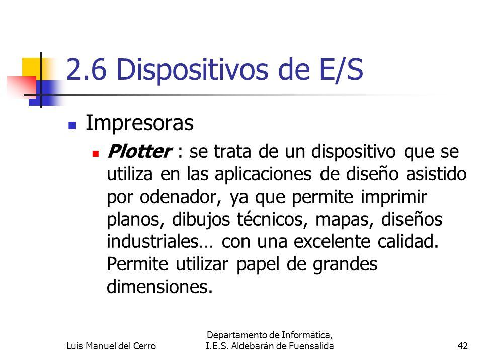 2.6 Dispositivos de E/S Impresoras Plotter : se trata de un dispositivo que se utiliza en las aplicaciones de diseño asistido por odenador, ya que per