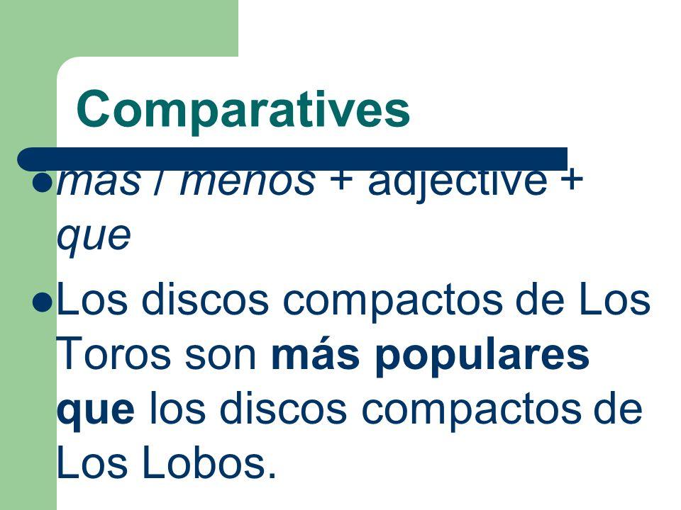 Comparatives mas / menos + adjective + que Los discos compactos de Los Toros son más populares que los discos compactos de Los Lobos.
