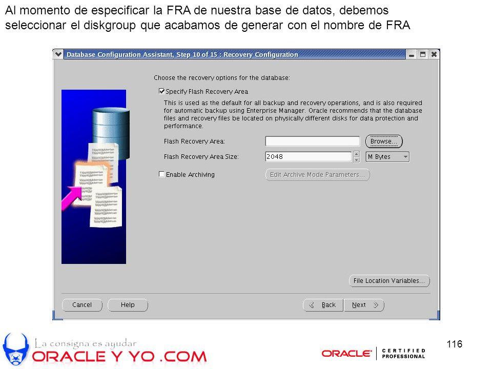 116 Al momento de especificar la FRA de nuestra base de datos, debemos seleccionar el diskgroup que acabamos de generar con el nombre de FRA