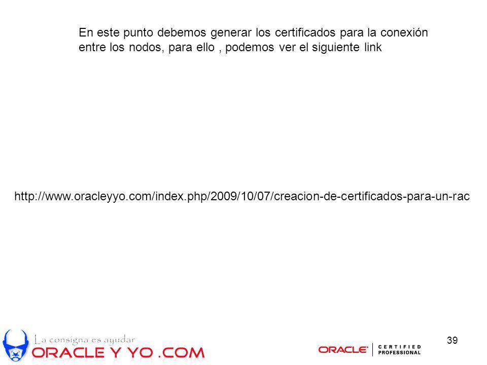 39 En este punto debemos generar los certificados para la conexión entre los nodos, para ello, podemos ver el siguiente link http://www.oracleyyo.com/