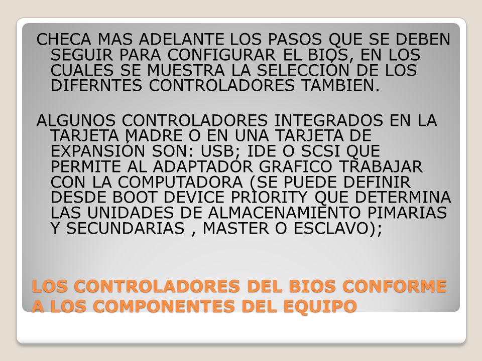 LOS CONTROLADORES DEL BIOS CONFORME A LOS COMPONENTES DEL EQUIPO CHECA MAS ADELANTE LOS PASOS QUE SE DEBEN SEGUIR PARA CONFIGURAR EL BIOS, EN LOS CUAL
