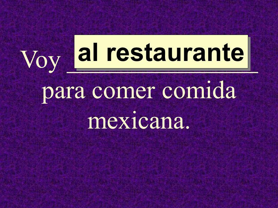 Voy _______________ para comer comida mexicana. al restaurante al restaurante