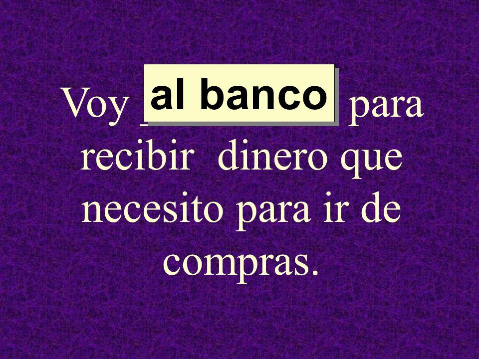 Voy _________ para recibir dinero que necesito para ir de compras. al banco al banco