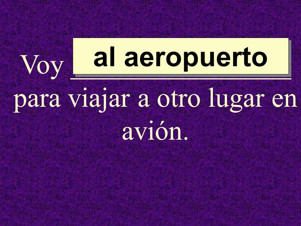 Voy ________________ para viajar a otro lugar en avión. al aeropuerto al aeropuerto