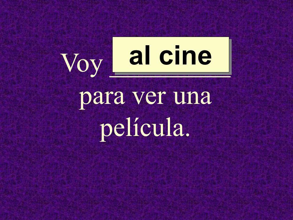 Voy _________ para ver una película. al cine al cine