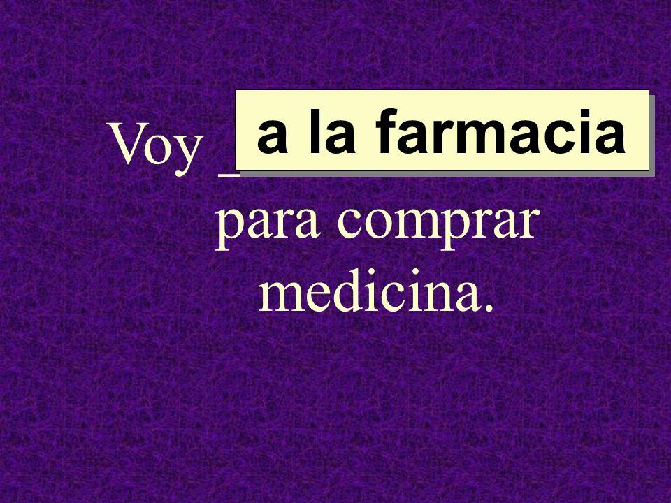 Voy ______________ para comprar medicina. a la farmacia a la farmacia