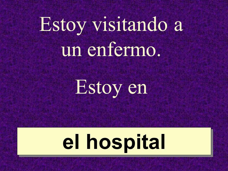 Estoy visitando a un enfermo. Estoy en el hospital el hospital