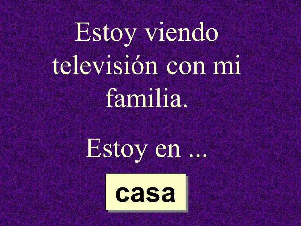 Estoy viendo televisión con mi familia. Estoy en... casa casa