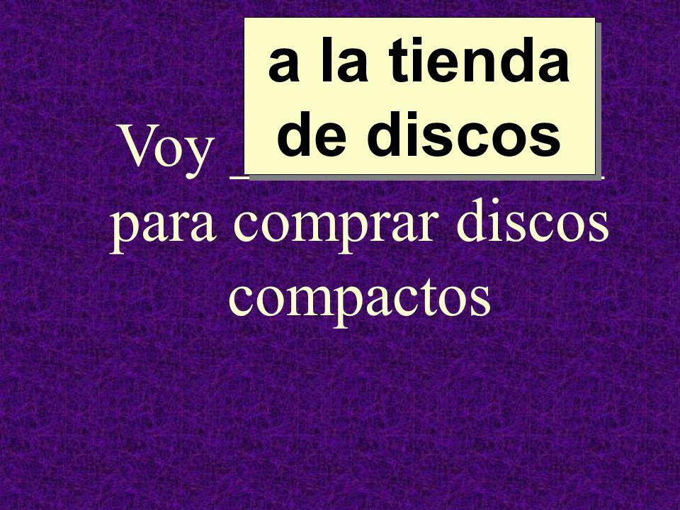 Voy ____________ para comprar discos compactos a la tienda de discos a la tienda de discos
