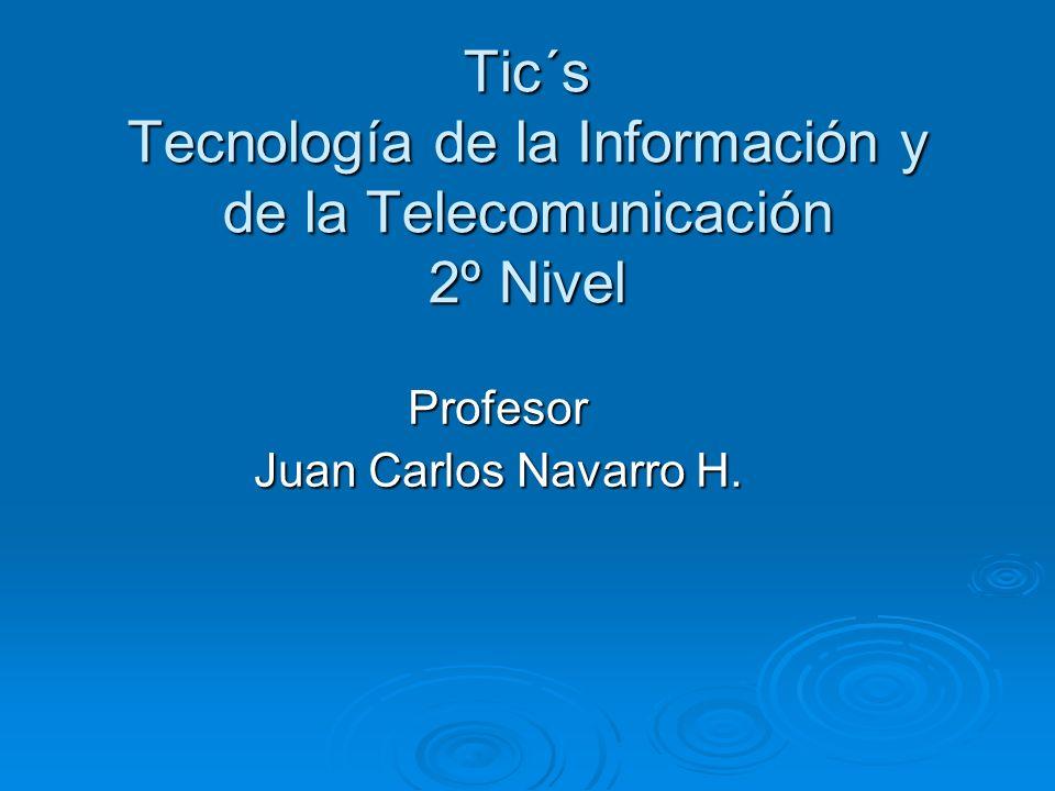 Tic´s Tecnología de la Información y de la Telecomunicación 2º Nivel Profesor Juan Carlos Navarro H.