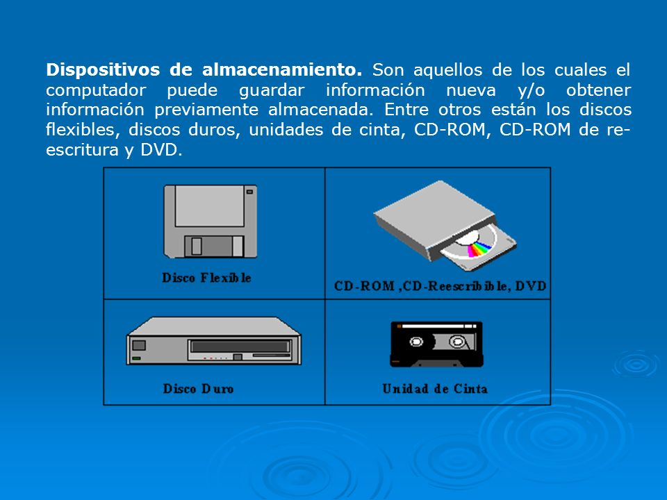 Dispositivos de almacenamiento. Son aquellos de los cuales el computador puede guardar información nueva y/o obtener información previamente almacenad