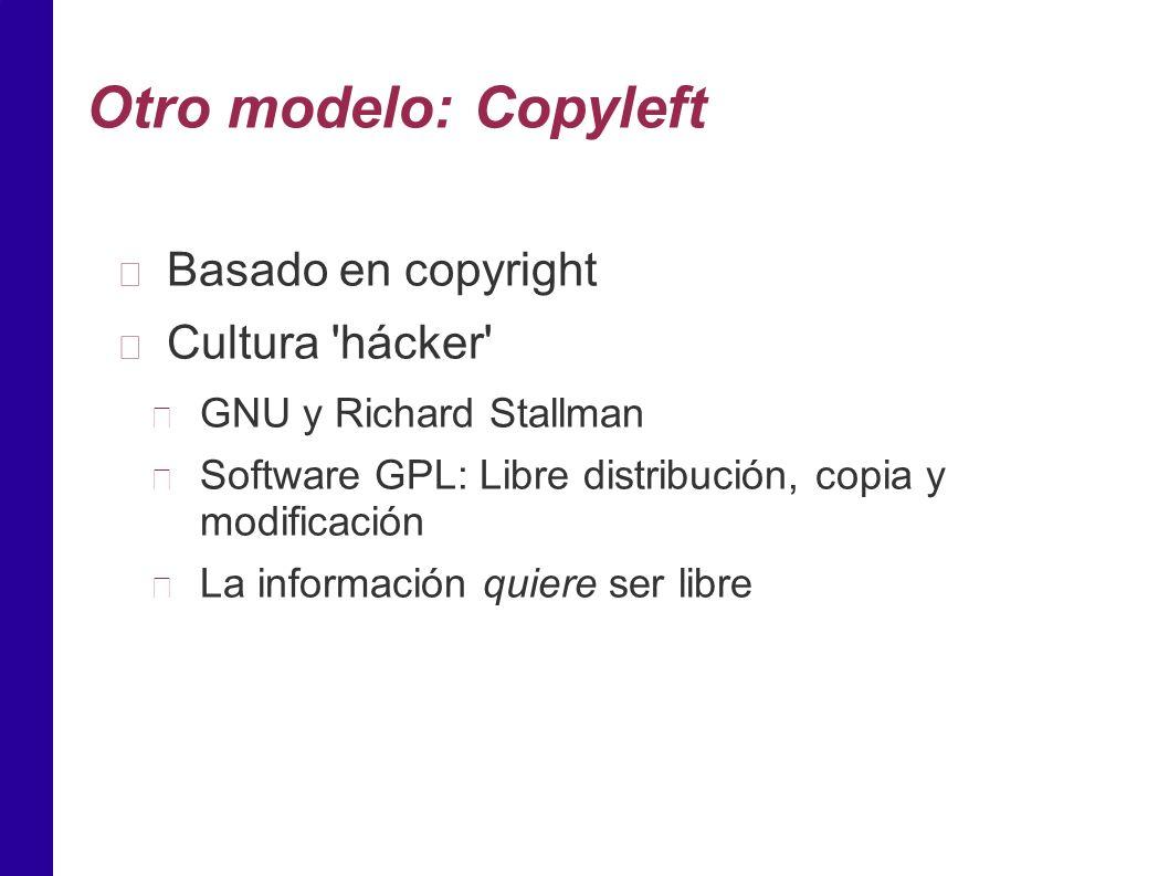 Otro modelo: Copyleft Basado en copyright Cultura hácker GNU y Richard Stallman Software GPL: Libre distribución, copia y modificación La información quiere ser libre