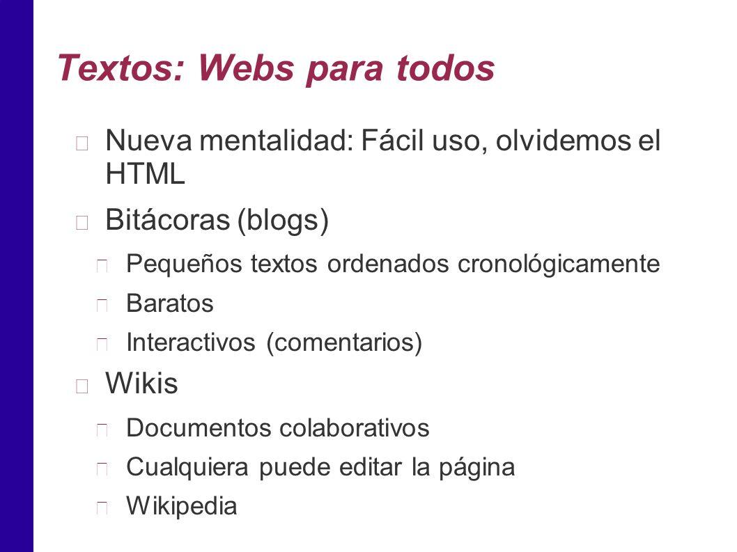 Textos: Webs para todos Nueva mentalidad: Fácil uso, olvidemos el HTML Bitácoras (blogs) Pequeños textos ordenados cronológicamente Baratos Interactivos (comentarios) Wikis Documentos colaborativos Cualquiera puede editar la página Wikipedia