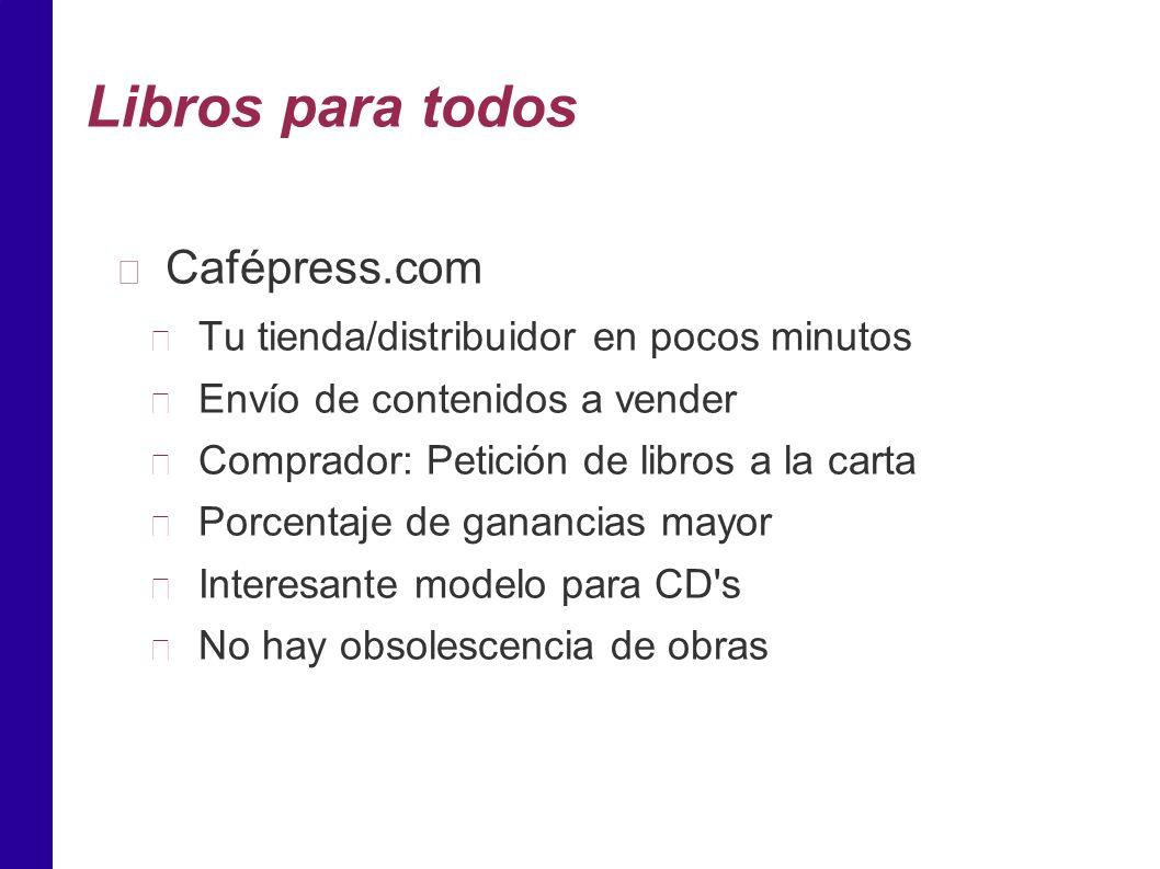 Libros para todos Cafépress.com Tu tienda/distribuidor en pocos minutos Envío de contenidos a vender Comprador: Petición de libros a la carta Porcentaje de ganancias mayor Interesante modelo para CD s No hay obsolescencia de obras