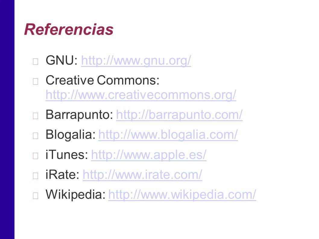 Referencias GNU: http://www.gnu.org/http://www.gnu.org/ Creative Commons: http://www.creativecommons.org/ http://www.creativecommons.org/ Barrapunto: http://barrapunto.com/http://barrapunto.com/ Blogalia: http://www.blogalia.com/http://www.blogalia.com/ iTunes: http://www.apple.es/http://www.apple.es/ iRate: http://www.irate.com/http://www.irate.com/ Wikipedia: http://www.wikipedia.com/http://www.wikipedia.com/