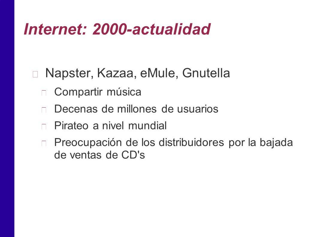 Internet: 2000-actualidad Napster, Kazaa, eMule, Gnutella Compartir música Decenas de millones de usuarios Pirateo a nivel mundial Preocupación de los distribuidores por la bajada de ventas de CD s