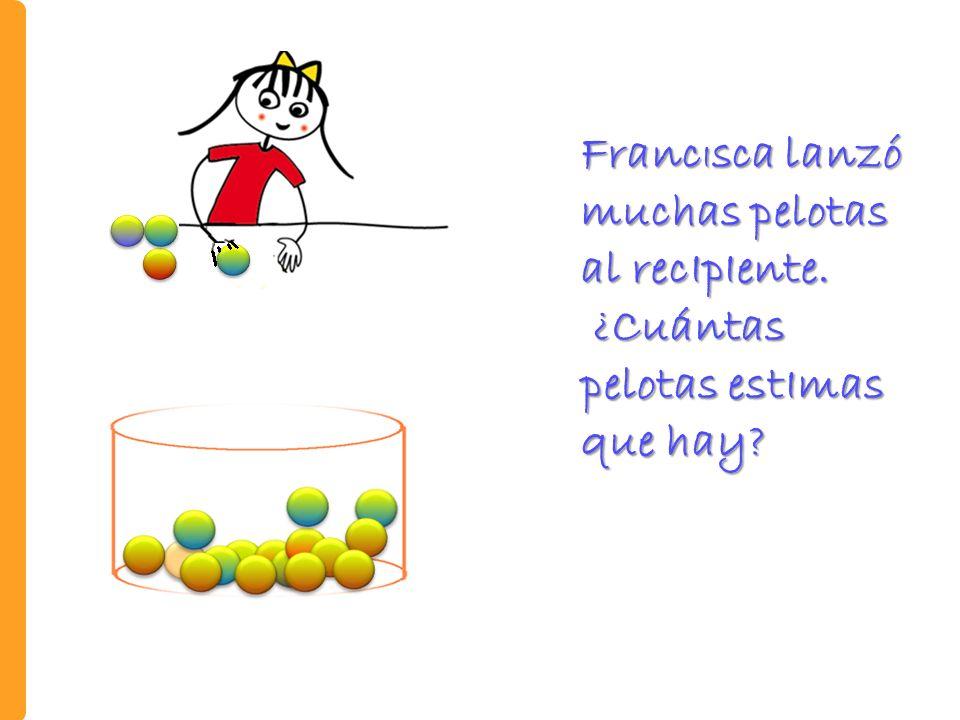 Franc I sca lanzó muchas pelotas al recIpIente.¿Cuántas pelotas estImas que hay.