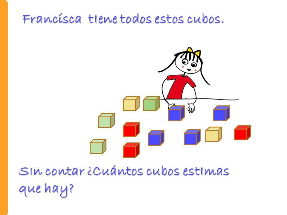 S I n contar ¿Cuántos cubos estImas que hay? Francísca tIene todos estos cubos.