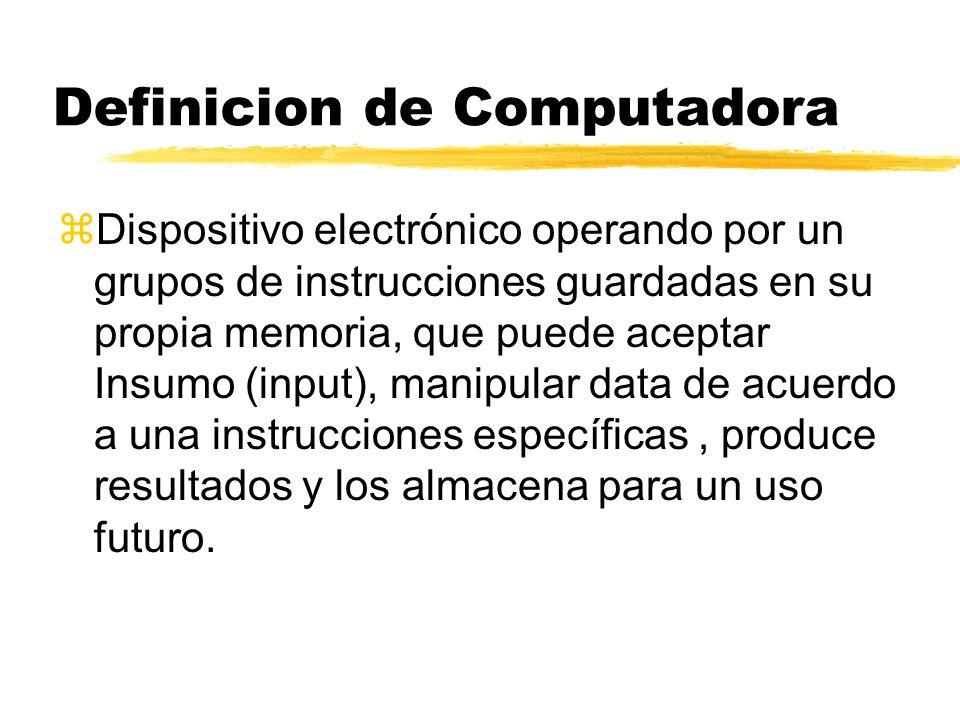 Definicion de Computadora zDispositivo electrónico operando por un grupos de instrucciones guardadas en su propia memoria, que puede aceptar Insumo (i