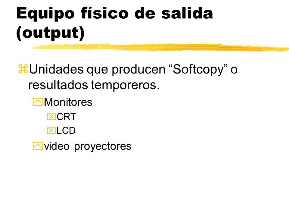 Equipo físico de salida (output) zUnidades que producen Softcopy o resultados temporeros. yMonitores xCRT xLCD yvideo proyectores