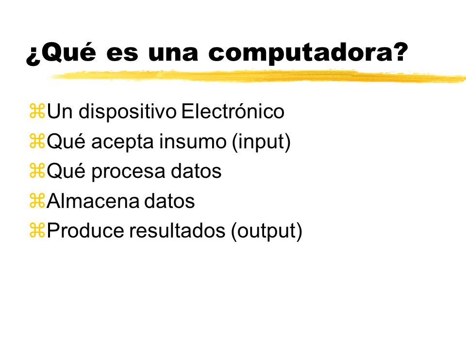 ¿Qué es una computadora? zUn dispositivo Electrónico zQué acepta insumo (input) zQué procesa datos zAlmacena datos zProduce resultados (output)
