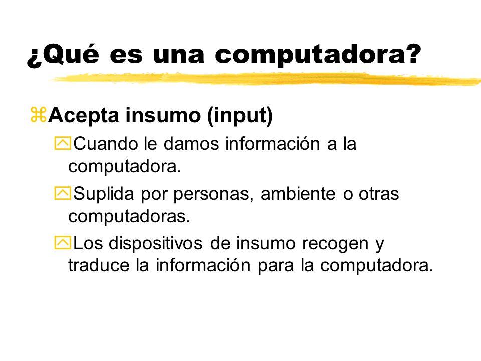 ¿Qué es una computadora? zAcepta insumo (input) yCuando le damos información a la computadora. ySuplida por personas, ambiente o otras computadoras. y