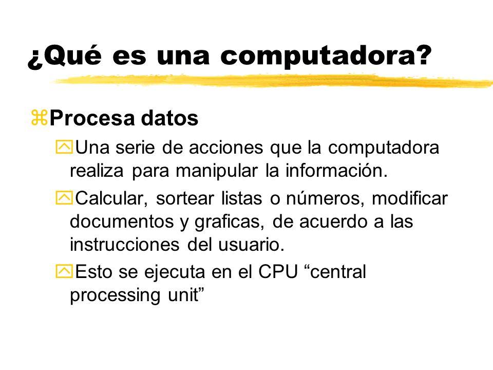 ¿Qué es una computadora? zProcesa datos yUna serie de acciones que la computadora realiza para manipular la información. yCalcular, sortear listas o n