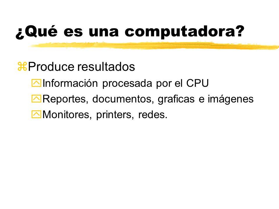 ¿Qué es una computadora? zProduce resultados yInformación procesada por el CPU yReportes, documentos, graficas e imágenes yMonitores, printers, redes.