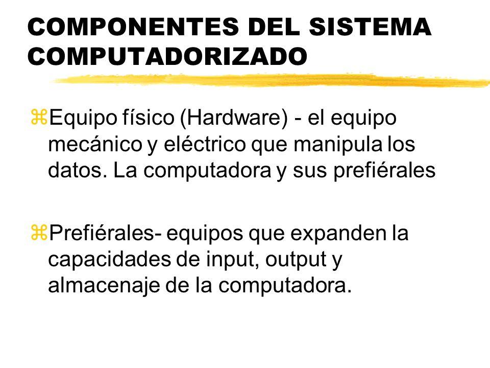COMPONENTES DEL SISTEMA COMPUTADORIZADO zEquipo físico (Hardware) - el equipo mecánico y eléctrico que manipula los datos. La computadora y sus prefié