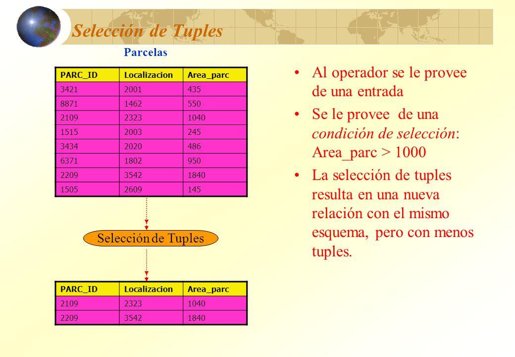 Selección de Tuples Al operador se le provee de una entrada Se le provee de una condición de selección: Area_parc > 1000 La selección de tuples result