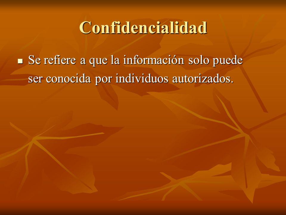 Confidencialidad Se refiere a que la información solo puede Se refiere a que la información solo puede ser conocida por individuos autorizados.