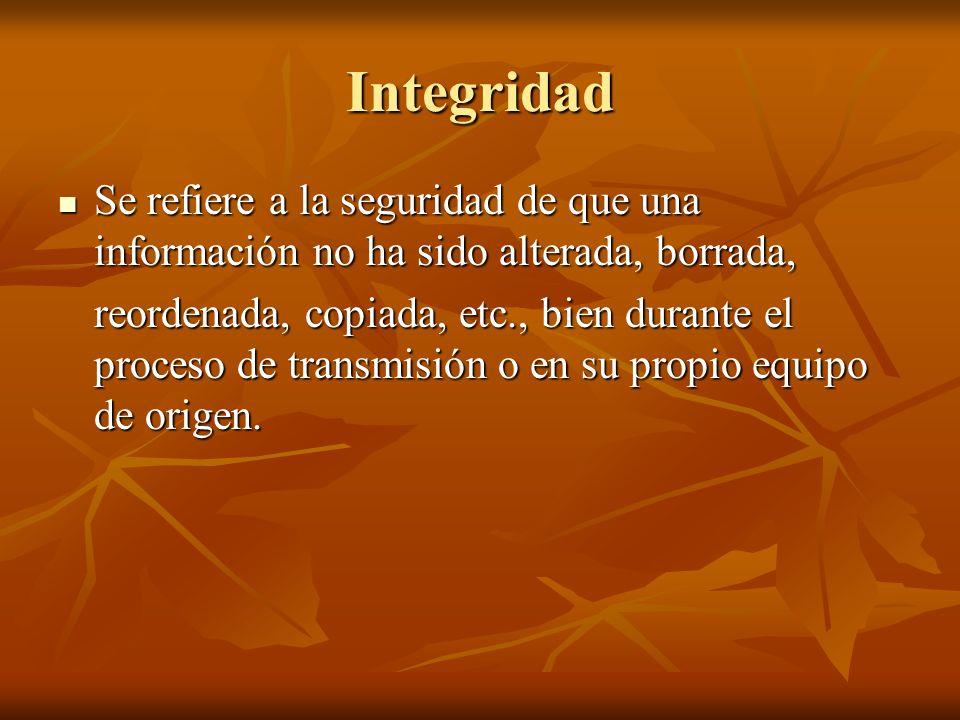 Integridad Se refiere a la seguridad de que una información no ha sido alterada, borrada, Se refiere a la seguridad de que una información no ha sido