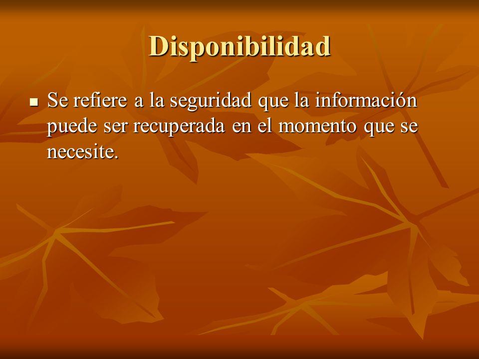 Disponibilidad Se refiere a la seguridad que la información puede ser recuperada en el momento que se necesite. Se refiere a la seguridad que la infor