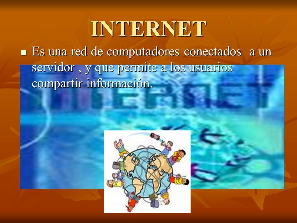 INTERNET Es una red de computadores conectados a un servidor, y que permite a los usuarios compartir información. Es una red de computadores conectado