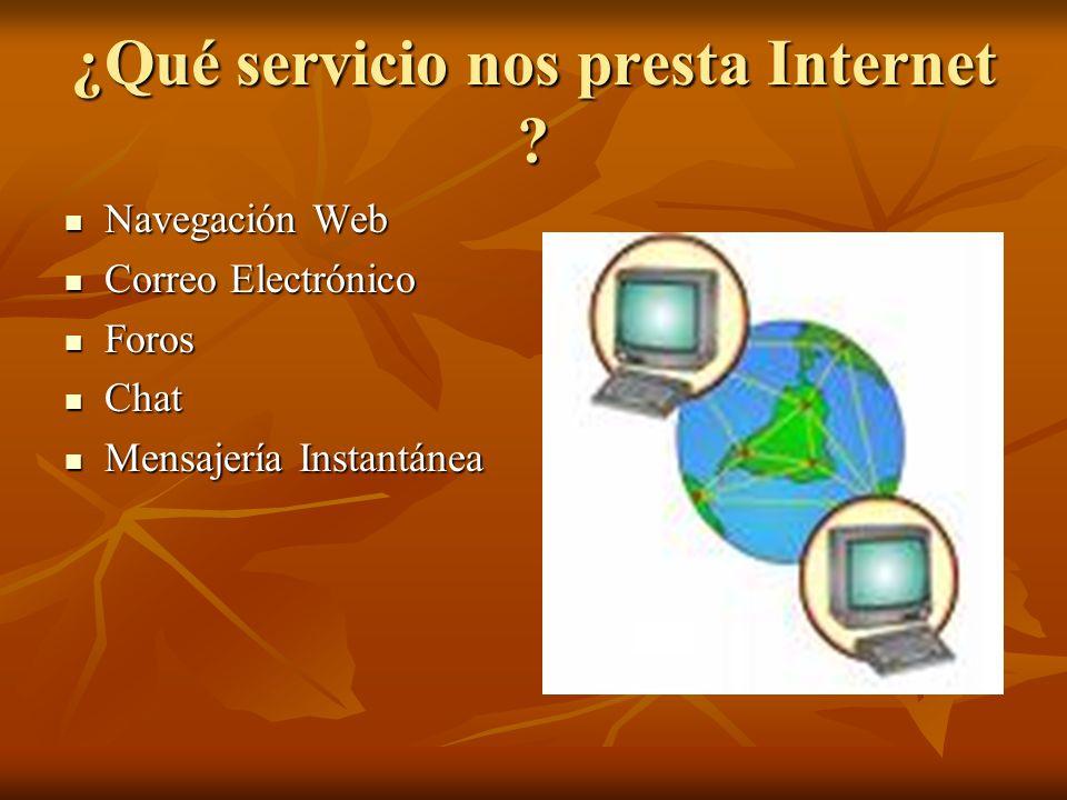 ¿Qué servicio nos presta Internet ? Navegación Web Navegación Web Correo Electrónico Correo Electrónico Foros Foros Chat Chat Mensajería Instantánea M