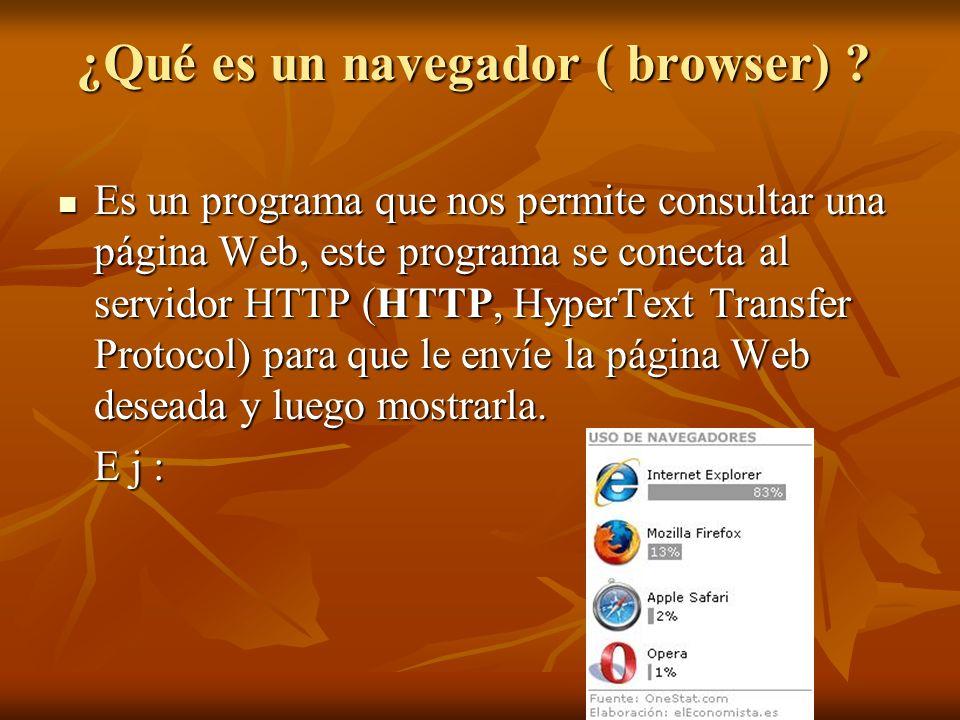 ¿Qué es un navegador ( browser) ? Es un programa que nos permite consultar una página Web, este programa se conecta al servidor HTTP (HTTP, HyperText