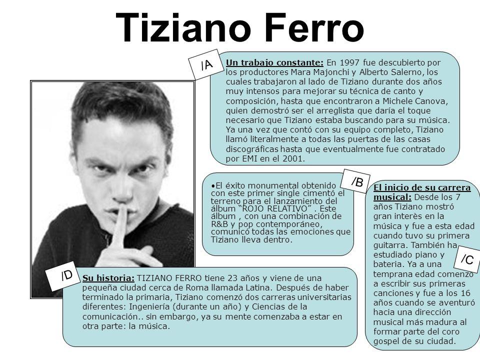 Tiziano Ferro Un trabajo constante: En 1997 fue descubierto por los productores Mara Majonchi y Alberto Salerno, los cuales trabajaron al lado de Tiziano durante dos años muy intensos para mejorar su técnica de canto y composición, hasta que encontraron a Michele Canova, quien demostró ser el arreglista que daría el toque necesario que Tiziano estaba buscando para su música.
