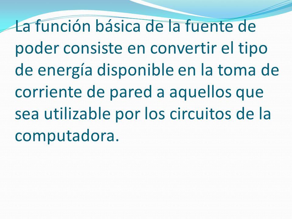 La función básica de la fuente de poder consiste en convertir el tipo de energía disponible en la toma de corriente de pared a aquellos que sea utiliz