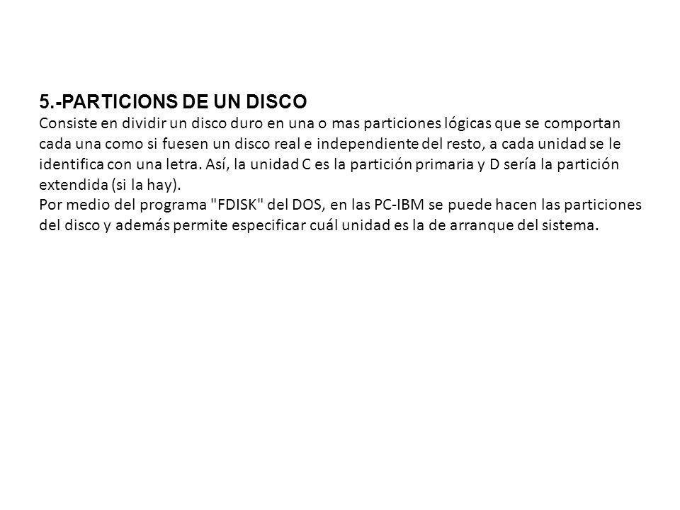 5.-PARTICIONS DE UN DISCO Consiste en dividir un disco duro en una o mas particiones lógicas que se comportan cada una como si fuesen un disco real e