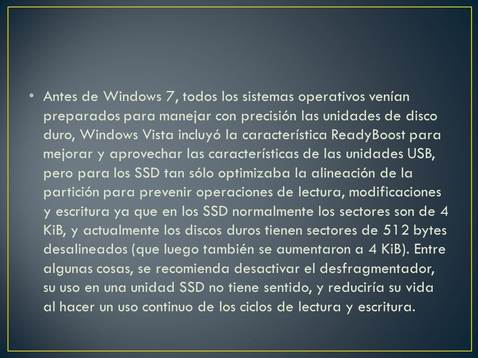 Antes de Windows 7, todos los sistemas operativos venían preparados para manejar con precisión las unidades de disco duro, Windows Vista incluyó la característica ReadyBoost para mejorar y aprovechar las características de las unidades USB, pero para los SSD tan sólo optimizaba la alineación de la partición para prevenir operaciones de lectura, modificaciones y escritura ya que en los SSD normalmente los sectores son de 4 KiB, y actualmente los discos duros tienen sectores de 512 bytes desalineados (que luego también se aumentaron a 4 KiB).