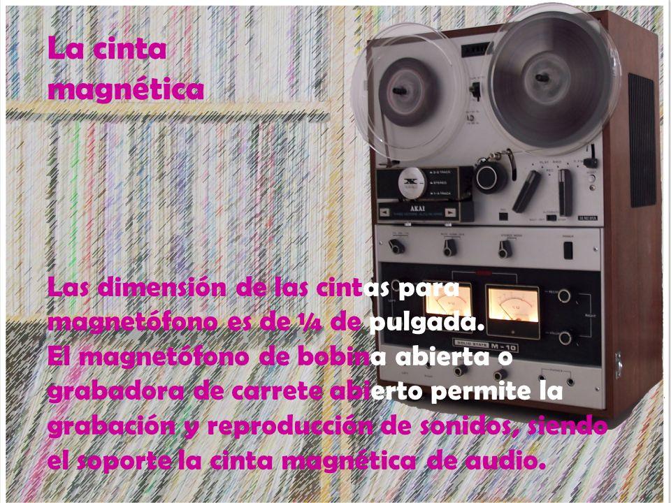La cinta magnética Las dimensión de las cintas para magnetófono es de ¼ de pulgada. El magnetófono de bobina abierta o grabadora de carrete abierto pe