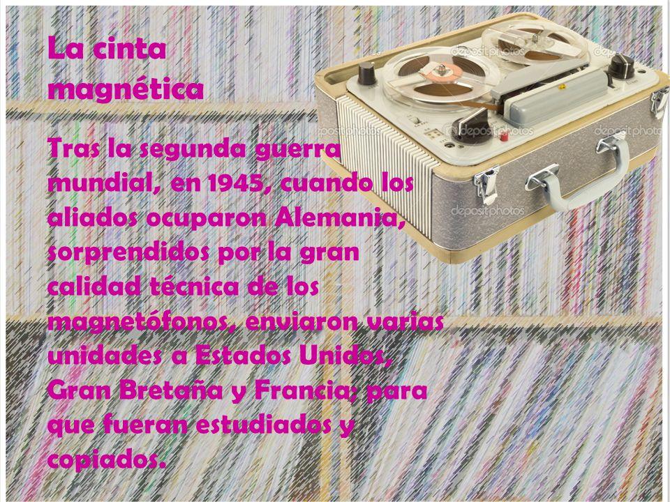 La cinta magnética Tras la segunda guerra mundial, en 1945, cuando los aliados ocuparon Alemania, sorprendidos por la gran calidad técnica de los magn