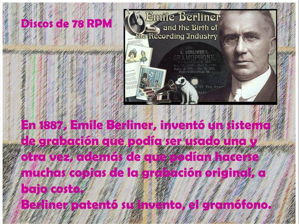 En 1887, Emile Berliner, inventó un sistema de grabación que podía ser usado una y otra vez, además de que podían hacerse muchas copias de la grabació