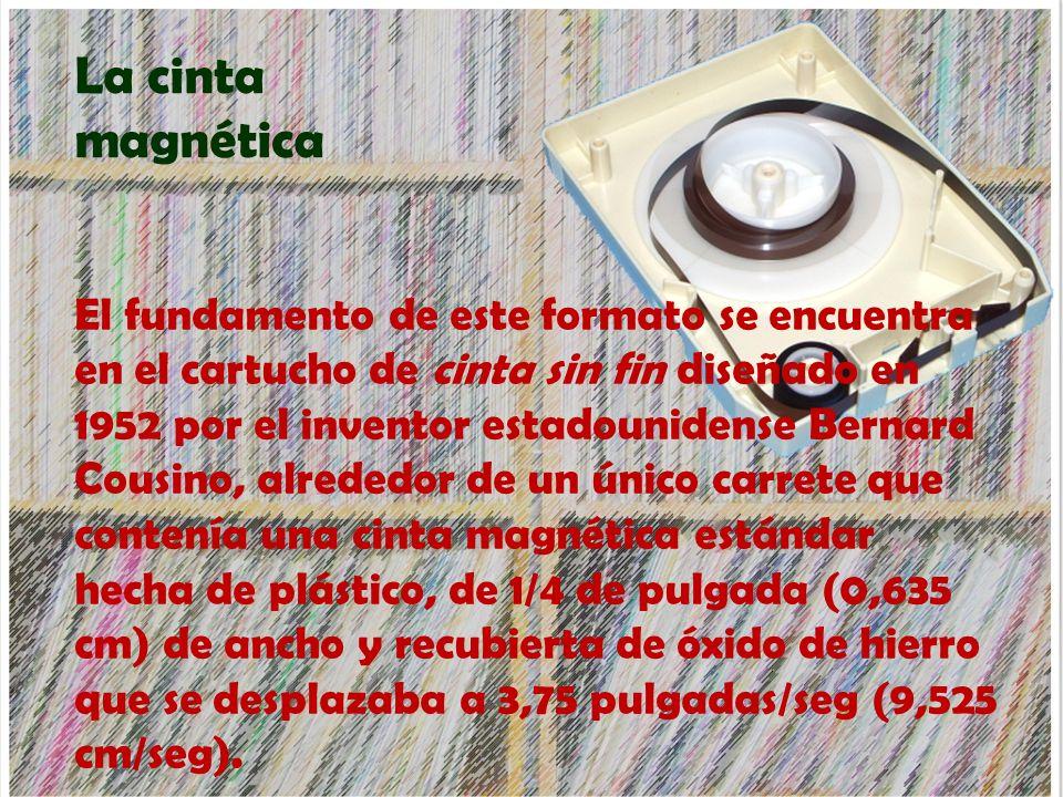 La cinta magnética El fundamento de este formato se encuentra en el cartucho de cinta sin fin diseñado en 1952 por el inventor estadounidense Bernard