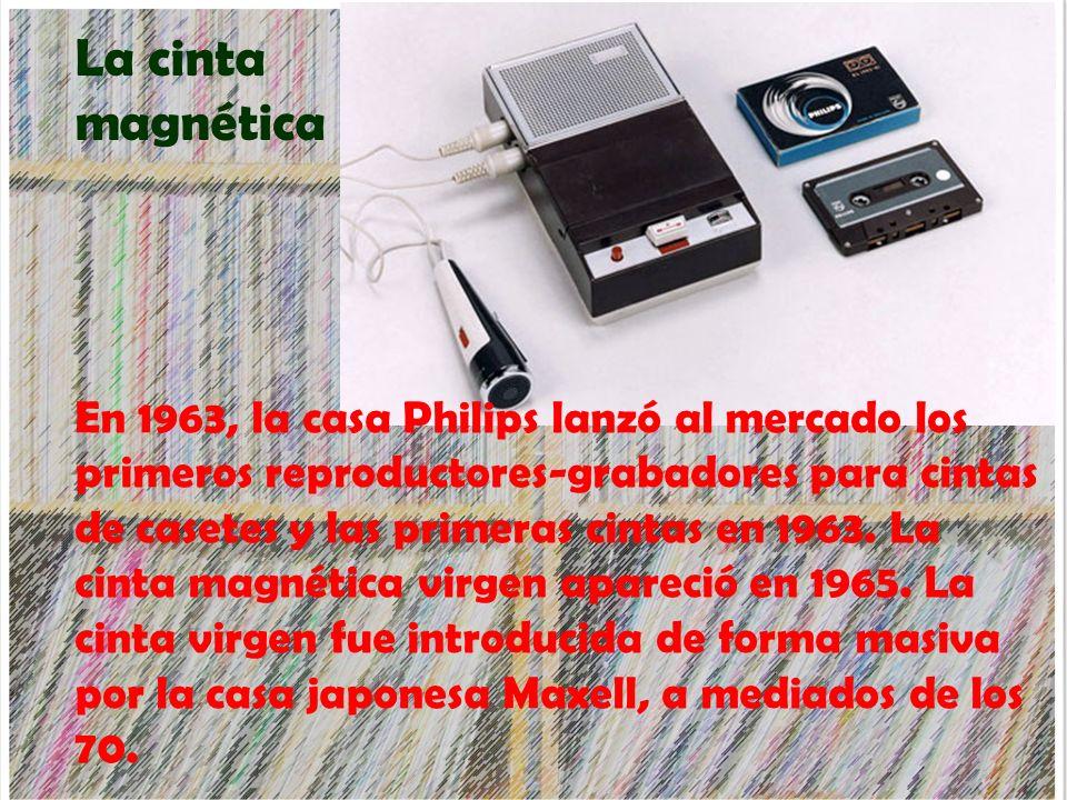 La cinta magnética En 1963, la casa Philips lanzó al mercado los primeros reproductores-grabadores para cintas de casetes y las primeras cintas en 196