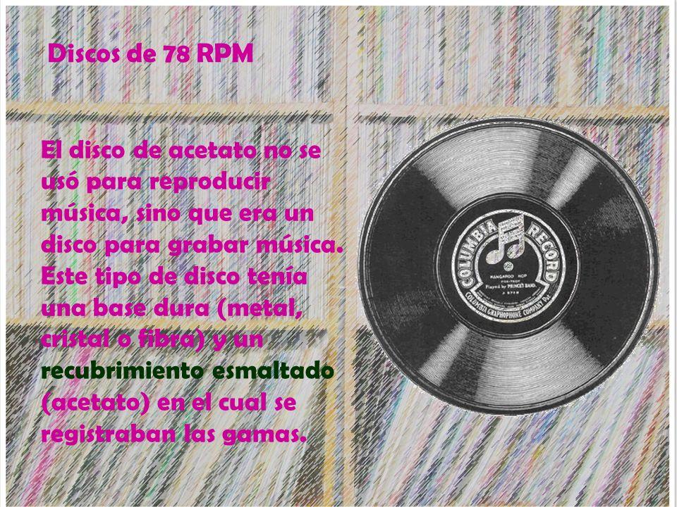 Discos de 78 RPM El disco de acetato no se usó para reproducir música, sino que era un disco para grabar música. Este tipo de disco tenía una base dur