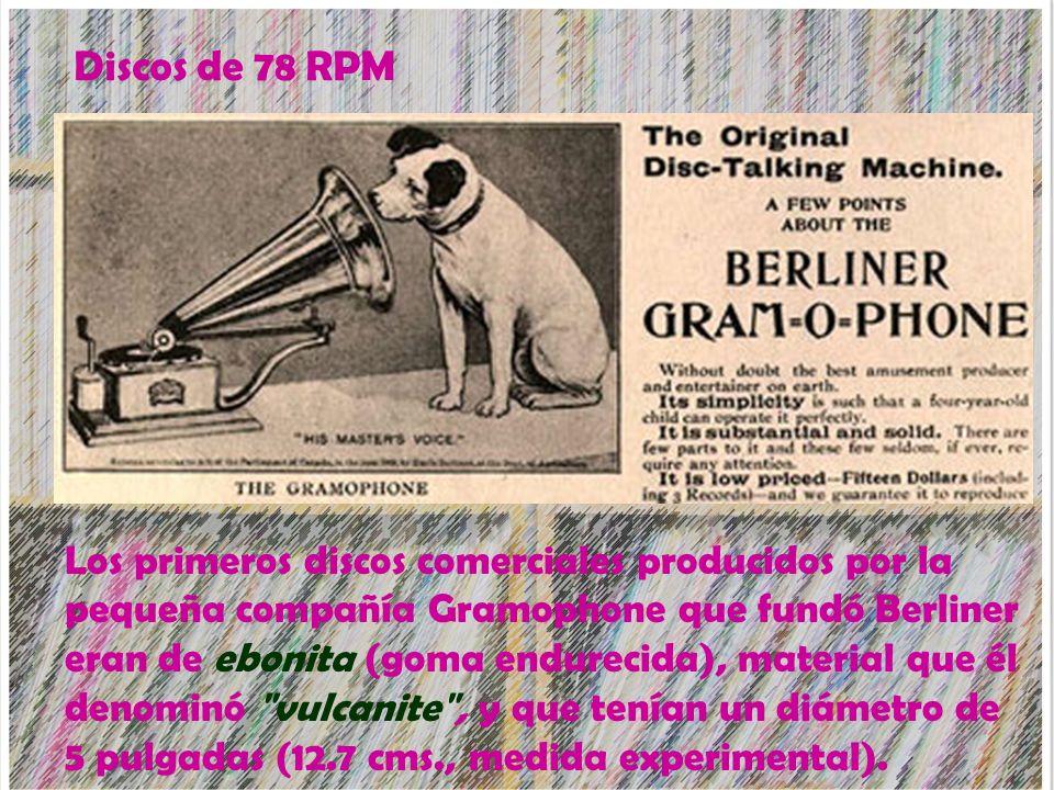 Discos de 78 RPM Los primeros discos comerciales producidos por la pequeña compañía Gramophone que fundó Berliner eran de ebonita (goma endurecida), m
