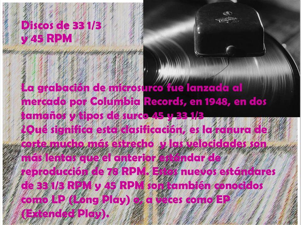 Discos de 33 1/3 y 45 RPM La grabación de microsurco fue lanzada al mercado por Columbia Records, en 1948, en dos tamaños y tipos de surco 45 y 33 1/3